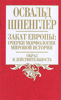 Закат Европы: Очерки морфологии мировой истории. Том 1. Образ и действительность
