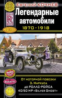 Легендарные автомобили 1870 — 1918. От моторной повозки З. Маркуса до Роллс-Ройса 40/50 HP