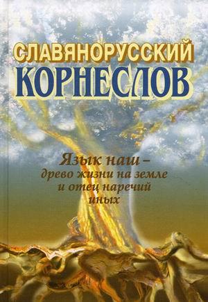 Славянорусский корнеслов. Язык наш — древо жизни на земле и отец наречий иных. 5-е издание