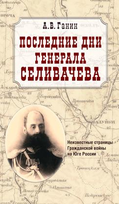 Последние дни генерала Селивачева. Неизвестные страницы Гражданской войны на юге России
