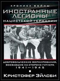 Иностранные легионы нацистской Германии. Добровольческие формирования, воевавшие на стороне Гитлера. 1941—1945