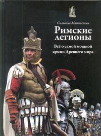Римские легионы. Все о самой мощной армии Древнего мира