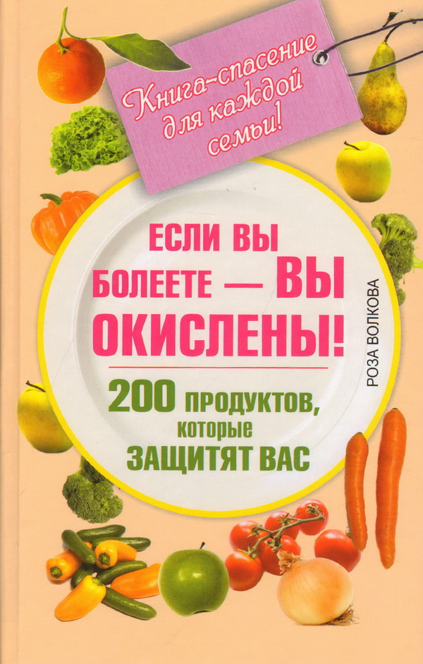 Если вы болеете — вы окислены! 200 продуктов, которые защитят вас. Книга-спасение для каждой семьи!