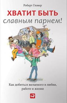 Хватит быть славным парнем. Как добиться желаемого в любви, на работе и жизни. 2-е издание