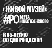 «Живой музей» Роберта Рождественского к 85-летию со дня рождения!