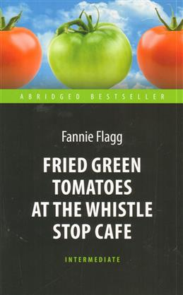 Fried Green Tomatoes at the Whistle Stop Cafe, Flagg F. обложка книги